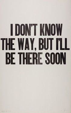 I don't know the way, but I'll be there soon.  #progress #carryonfriends #motivation