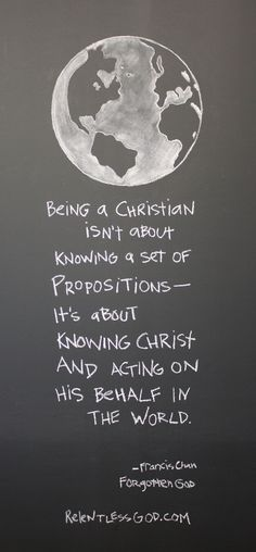 Being a Christian isn't about knowing a set of propositions-it's about knowing Christ and acting on His behalf in the world. - Francis Chan, Forgotten God