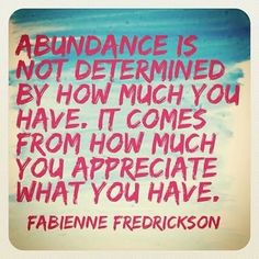 """""""Abundance is not determined by how much you have. It comes from how much you appreciate what you have."""" -Fabienne Fredrickson #comment #tag #repin"""
