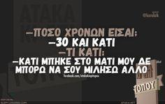 -Πόσο χρονών είσαι; -30 και κάτι -Τι κάτι; -Κάτι μπήκε στο μάτι μου δε μπορώ να σου μιλήσω άλλο Funny Greek Quotes, Funny Quotes, All Quotes, Best Quotes, Funny Images, Funny Pictures, Greek Words, Just For Laughs, The Funny