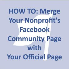 HOW TO: Merge Your Nonprofit's Facebook Community Page with Your OfficialPage