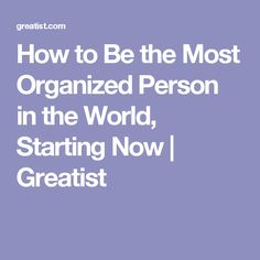 How to Be the Most Organized Person in the World, Starting Now | Greatist