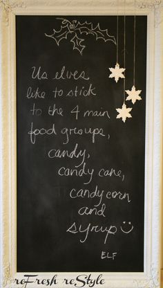 Large Frame Chalkboard.  change out sayings and seasonal stuff. one above is for elf on shelf message? cute.  like the distressed frame.  may frame several chalkboards in dream house for rotating inspirational messages... ah... dream home ... I wish :).  use chalkboard paint on thin wood/old dresser drawer inserts work