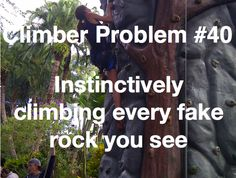 Climber Problem: Instinctively climbing every rock you see. Or anything that goes up. That about sums it up.