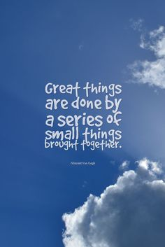 Great things are done by a series of small things brought together. - Vincent Van Gogh