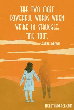 """Mental health stigma quote: The two most powerful words when we're in struggle: """"me too"""". -Brene Brown. www.HealthyPlace.com"""