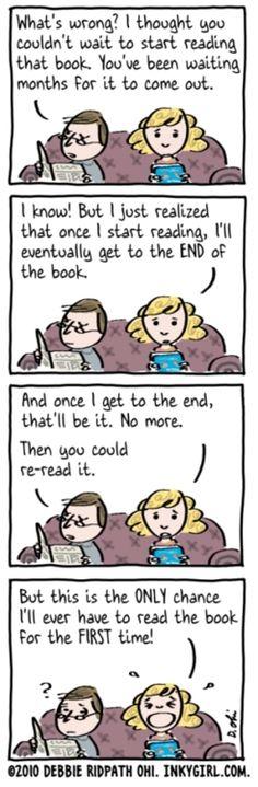 -¿Qué pasa? Creía que no podías esperar para empezar a leer ese libro. Llevas esperando meses a que salga.  -¡Lo sé! Pero me acabo de dar cuenta de que una vez que lo empiece, llegará un momento en el que se termine.  -Y una vez que lo termine, ya estará. Nada más.  -Podrías releerlo.  -¡Pero esta es la ÚNICA oportunidad que tendré de leer este libro por PRIMERA vez!
