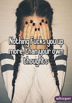 Nothing fucks you up more, than your own thoughts