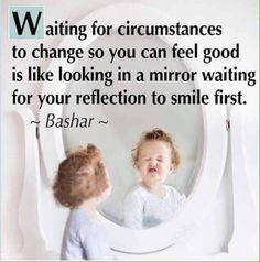 Bashar ~ Waiting for circumstances to change so you can feel good is like looking in a mirror waiting for your reflection to smile first. Great Quotes, Quotes To Live By, Me Quotes, Motivational Quotes, Inspirational Quotes, Random Quotes, It Goes On, Quotable Quotes, Life Lessons