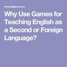 Why Use Games for Teaching English as a Second or Foreign Language?