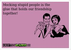 Rottenecards - Mocking stupid people is the glue that holds our friendship together! Me Quotes, Funny Quotes, Funny Memes, Hilarious, Say Love You, Love Your Enemies, Bible Love, Our Friendship, Funny Pins