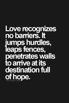 Love recognizes no barriers. It jumps hurdles, leaps fences, penetrates walls to arrive at its destination full of hope.