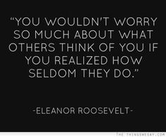 You wouldn't worry so much about what others think of you if you realized how seldom they do. ~Eleanor Roosevelt.  (via | the things we say)
