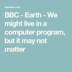 BBC - Earth - We might live in a computer program, but it may not matter