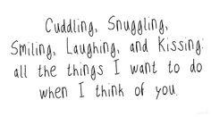 Cuddling, Snuggling, Smiling, Laughing, and Kissing: all the things I want to do when I think of you.