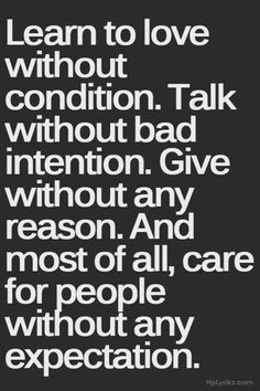 Learn to love without condition. Talk without bad intention. Give without any reason. And most of all, care for people without any expectation. Wisdom Life Quotes, Quotes About Wisdom, Words of Wisdom Quotes Words Of Wisdom Quotes, Life Quotes Love, Great Quotes, Quotes To Live By, Super Quotes, Quote Life, Missing Quotes, Easy A Quotes, Love People Quotes