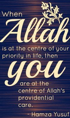 When Allah is at the center of your priority in life, then you are at the center of Allah's providential care - Hamza Yusuf