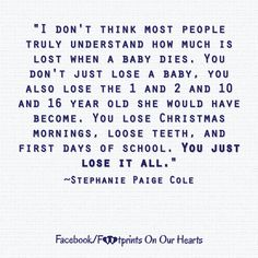 i don't think most people truly understand how much is lost when a baby dies. Stillborn Quotes, Miscarriage Quotes, Miscarriage Tattoo, Losing A Baby, Losing A Child, Child Loss Quotes, Infant Loss Quotes, Angel Baby Quotes, Miscarriage Remembrance