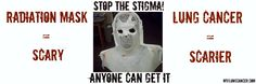 Radiation mask = scary.  Lung Cancer  = scarier.  Stop the Stigma.  Anyone Can Get It.