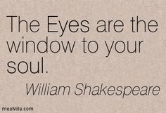 The eyes are the window to your soul. ~ William Shakespeare