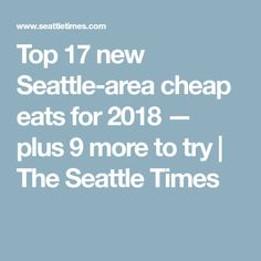 Top 17 new Seattle-area cheap eats for 2018 — plus 9 more to try | The Seattle Times