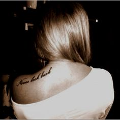 Never look back. I'm really for getting meaningful tattoos and this one is on my list