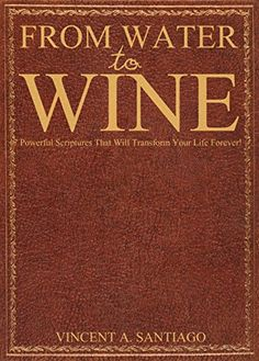 From Water to Wine: 7 Powerful Scriptures That Will Transform Your Life Forever! by Vincent Santiago http://www.amazon.com/dp/B00OBS028C/ref=cm_sw_r_pi_dp_M9amwb17RPMT1