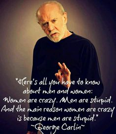 Women are crazy & men are stupid...