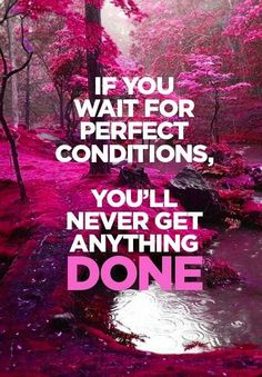 If you wait for perfect conditions, you'll never get anything done. | #Motivational Words of Wisdom