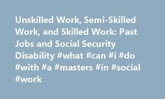 Unskilled Work, Semi-Skilled Work, and Skilled Work: Past Jobs and Social Security Disability #what #can #i #do #with #a #masters #in #social #work http://cameroon.nef2.com/unskilled-work-semi-skilled-work-and-skilled-work-past-jobs-and-social-security-disability-what-can-i-do-with-a-masters-in-social-work/  # Unskilled Work, Semi-Skilled Work, and Skilled Work: Past Jobs and Social Security Disability If you've applied for disability benefits and Social Security agrees you can't do your…
