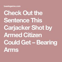 Check Out the Sentence This Carjacker Shot by Armed Citizen Could Get – Bearing Arms