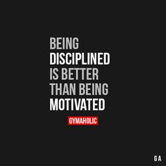 Being Disciplined Is Better Than Being Motivated Motivation comes and goes. Discipline will make you get in the gym, even if there is a tornado outside.