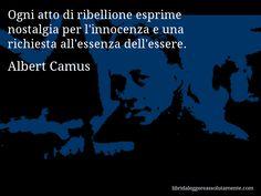 Aforisma di Albert Camus , Ogni atto di ribellione esprime nostalgia per l'innocenza e una richiesta all'essenza dell'essere.