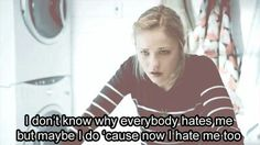 I don't know why everybody hates me but maybe i do...cause now i hate me too.....