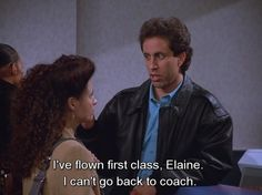 Seinfeld quote - Jerry needs the first class seat more than Elaine, 'The Airport'