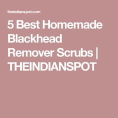 5 Best Homemade Blackhead Remover Scrubs | THEINDIANSPOT