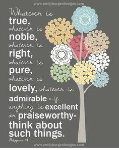 Filipenses 4:8 NVI  Por último, hermanos, consideren bien todo lo verdadero, todo lo respetable, todo lo justo, todo lo puro, todo lo amable, todo lo digno de admiración, en fin, todo lo que sea excelente o merezca elogio.