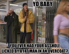 Jay & Silent Bob.I'm sorry...but I cant stop laughing cuz I swear I have quote turrets and this is one I'm able to not blurt out loud but this quote randomly pops in my head.