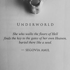 Underworld She who walks the floors of Hell finds the key to the gates of her own Heaven, buried there like a seed. - Segovia Amil #segoviaamil #poetry #segoviaamilpoetry #writing #writer #poetess #poet #prose #excerpt #literature #prosepoetry #poem