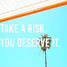 Take a Risk, You Deserve It.