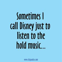 Sometimes I call Disney just to listen to the hold music!