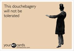 I want to start a d-bag jar.  Every time you act like a douchebag, you pay.