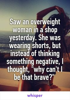 "Saw an overweight woman in a shop yesterday. She was wearing shorts, but instead of thinking something negative, I thought, ""why can't I be that brave?"""