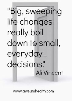 'Big, sweeping life changes really boil down to small, everyday decisions' Ali Vincent http://www.serracoaching.com