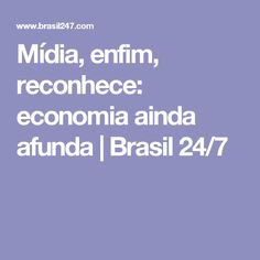 Mídia, enfim, reconhece: economia ainda afunda | Brasil 24/7