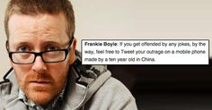 """Frankie is no stranger to controversy – and we've selected 28 of his rudest, funniest comments for your reading pleasure, so take it away Frankie! >> Frankie Boyle insulting celebrities… Piers Morgan says women send him their knickers in the post. Presumably with the message """"From one twat to another"""" Nobody thought Mel Gibson could …"""