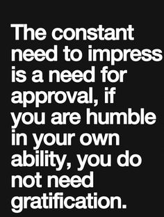 the constant need to impress is a need for approval, if you are humble in your own ability, you do not need gratification Wisdom Quotes, True Quotes, Words Quotes, Motivational Quotes, Inspirational Quotes, Sayings, Some Good Quotes, Best Love Quotes, Favorite Quotes