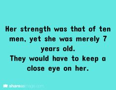 Her strength was that of ten men, yet she was only 7 years old. They would have to keep a close eye on her.