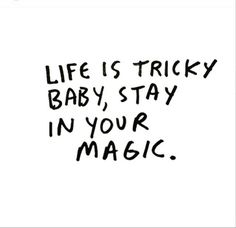 Life is tricky baby, stay in your magic.