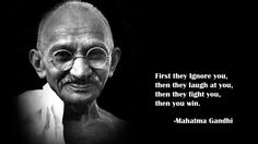 """First they ignore you, then they laugh at you, then they fight you, then you win."" --Mahatma Gandhi (On persistently standing for true JUSTICE. He saw this cycle many times in his extraordinarily exemplary  patience & admirable persistence... even as he became a martyr for justice to all with his saddening death by a hate-filled individual.)"